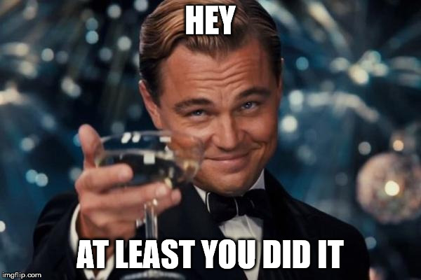 Leonardo Dicaprio Cheers Meme | HEY AT LEAST YOU DID IT | image tagged in memes,leonardo dicaprio cheers | made w/ Imgflip meme maker