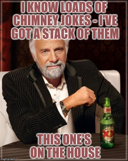 Chimney jokes |  I KNOW LOADS OF CHIMNEY JOKES - I'VE GOT A STACK OF THEM; THIS ONE'S ON THE HOUSE | image tagged in memes,the most interesting man in the world,chimney,jokes,house,stack | made w/ Imgflip meme maker
