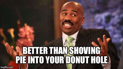 Steve Harvey Meme | BETTER THAN SHOVING PIE INTO YOUR DONUT HOLE | image tagged in memes,steve harvey | made w/ Imgflip meme maker