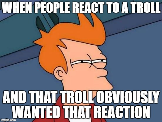 Futurama Fry Meme | WHEN PEOPLE REACT TO A TROLL AND THAT TROLL OBVIOUSLY WANTED THAT REACTION | image tagged in memes,futurama fry,troll,why,dont react,funny | made w/ Imgflip meme maker