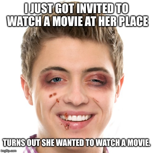 I JUST GOT INVITED TO WATCH A MOVIE AT HER PLACE TURNS OUT SHE WANTED TO WATCH A MOVIE. | made w/ Imgflip meme maker