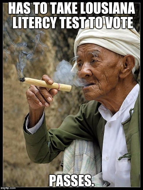 HAS TO TAKE LOUSIANA LITERCY TEST TO VOTE PASSES. | image tagged in myanmar badass grandpa burmese | made w/ Imgflip meme maker