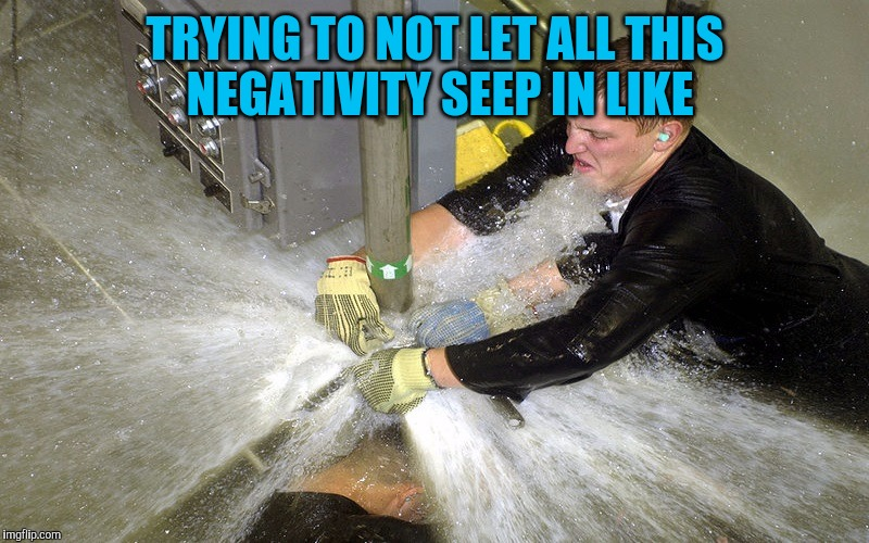 TRYING TO NOT LET ALL THIS NEGATIVITY SEEP IN LIKE | image tagged in sad | made w/ Imgflip meme maker