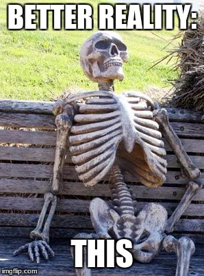 Waiting Skeleton Meme | BETTER REALITY: THIS | image tagged in memes,waiting skeleton | made w/ Imgflip meme maker
