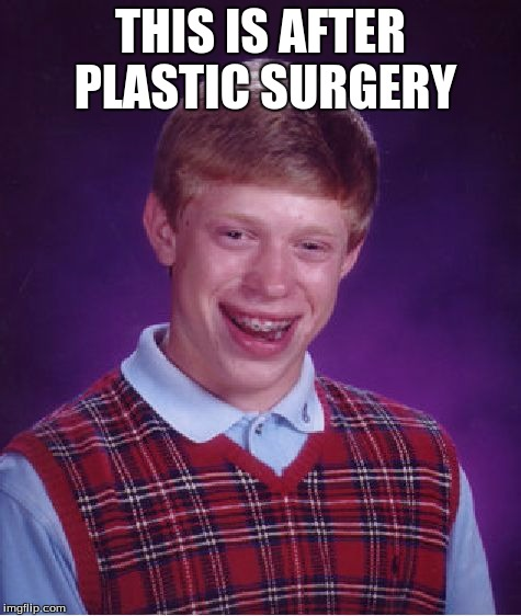 Bad Luck Brian Meme | THIS IS AFTER PLASTIC SURGERY | image tagged in memes,bad luck brian | made w/ Imgflip meme maker