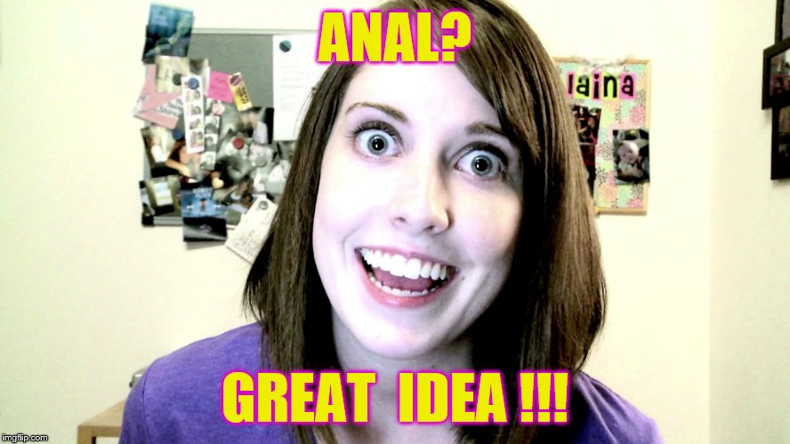 ANAL? GREAT  IDEA !!! | made w/ Imgflip meme maker