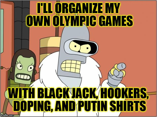 Bender Meme | I'LL ORGANIZE MY OWN OLYMPIC GAMES WITH BLACK JACK, HOOKERS, DOPING, AND PUTIN SHIRTS | image tagged in memes,bender | made w/ Imgflip meme maker