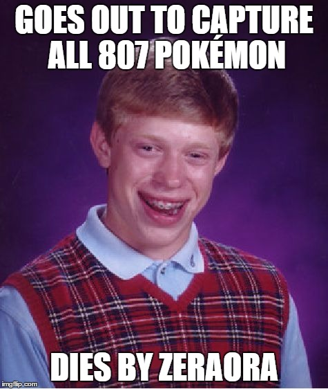 Ultra Sun and Ultra Moon BLB Catches 'Em All | GOES OUT TO CAPTURE ALL 807 POKÉMON DIES BY ZERAORA | image tagged in memes,bad luck brian,pokemon,pokemon sun and moon | made w/ Imgflip meme maker