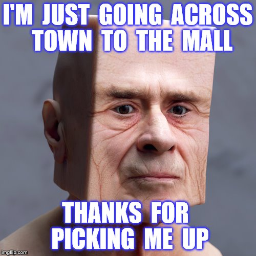 I'M  JUST  GOING  ACROSS  TOWN  TO  THE  MALL THANKS  FOR  PICKING  ME  UP | made w/ Imgflip meme maker