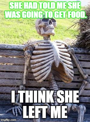 Waiting Skeleton Meme | SHE HAD TOLD ME SHE WAS GOING TO GET FOOD. I THINK SHE LEFT ME | image tagged in memes,waiting skeleton | made w/ Imgflip meme maker