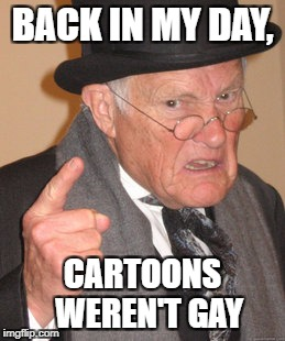Back In My Day Meme | BACK IN MY DAY, CARTOONS  WEREN'T GAY | image tagged in memes,back in my day | made w/ Imgflip meme maker