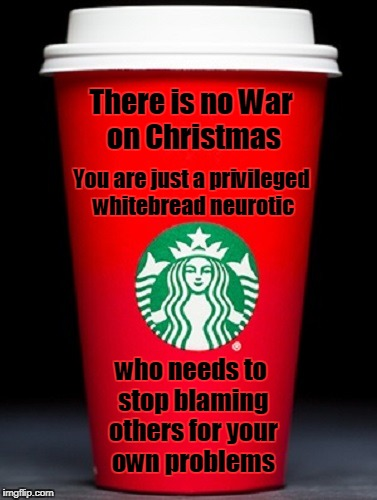 I'd have gone into more detail about all the wankery but I couldn't afford a venti | There is no War on Christmas who needs to stop blaming others for your own problems You are just a privileged whitebread neurotic | image tagged in war on christmas,starbucks,starbucks red cup,christmas,memes,conservatives | made w/ Imgflip meme maker