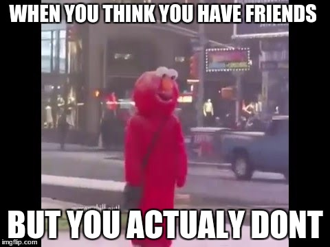 hello darkness my old friend... |  WHEN YOU THINK YOU HAVE FRIENDS; BUT YOU ACTUALY DONT | image tagged in hello darkness my old friend | made w/ Imgflip meme maker