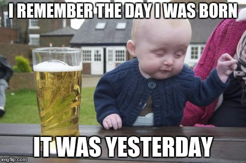 Drunk Baby Meme | I REMEMBER THE DAY I WAS BORN IT WAS YESTERDAY | image tagged in memes,drunk baby | made w/ Imgflip meme maker