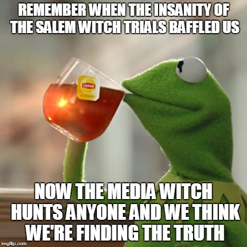 But Thats None Of My Business Meme | REMEMBER WHEN THE INSANITY OF THE SALEM WITCH TRIALS BAFFLED US NOW THE MEDIA WITCH HUNTS ANYONE AND WE THINK WE'RE FINDING THE TRUTH | image tagged in memes,but thats none of my business,kermit the frog | made w/ Imgflip meme maker