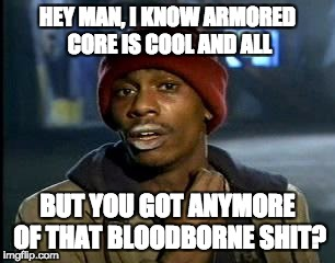 Y'all Got Any More Of That Meme | HEY MAN, I KNOW ARMORED CORE IS COOL AND ALL BUT YOU GOT ANYMORE OF THAT BLOODBORNE SHIT? | image tagged in memes,yall got any more of | made w/ Imgflip meme maker