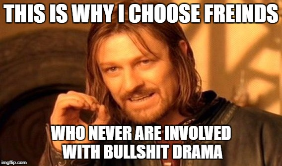 One Does Not Simply Meme | THIS IS WHY I CHOOSE FREINDS WHO NEVER ARE INVOLVED WITH BULLSHIT DRAMA | image tagged in memes,one does not simply | made w/ Imgflip meme maker
