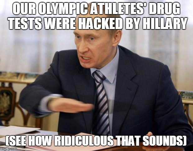 putin you dont deserve cookies | OUR OLYMPIC ATHLETES' DRUG TESTS WERE HACKED BY HILLARY (SEE HOW RIDICULOUS THAT SOUNDS) | image tagged in putin you dont deserve cookies | made w/ Imgflip meme maker