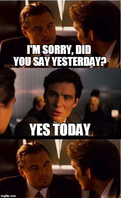 I'M SORRY, DID YOU SAY YESTERDAY? YES TODAY | image tagged in inception | made w/ Imgflip meme maker