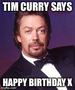 Tim Curry |  TIM CURRY SAYS; HAPPY BIRTHDAY X | image tagged in tim curry | made w/ Imgflip meme maker
