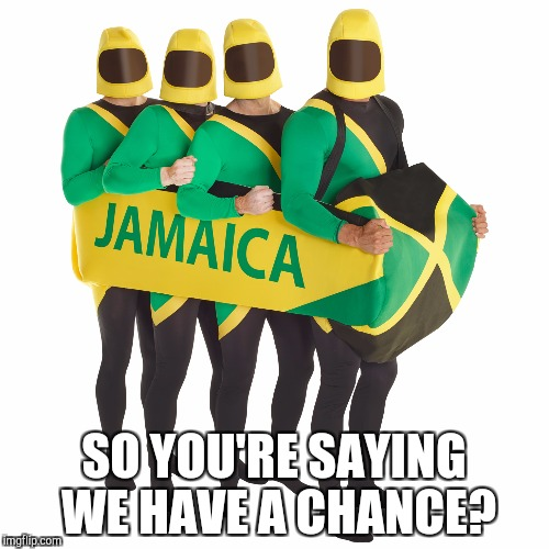 SO YOU'RE SAYING WE HAVE A CHANCE? | image tagged in jamaican bobsled team | made w/ Imgflip meme maker