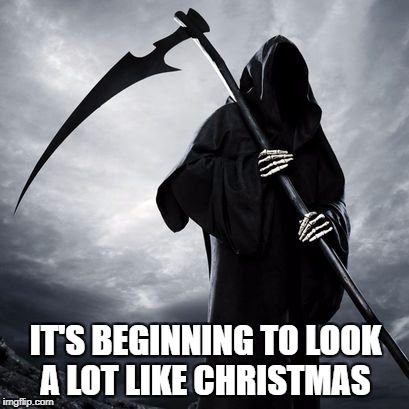 It's not dark humor, it's black humor! #ExtraBlack | IT'S BEGINNING TO LOOK A LOT LIKE CHRISTMAS | image tagged in reaper,grim reaper,christmas,holidays,dark humor,good times | made w/ Imgflip meme maker