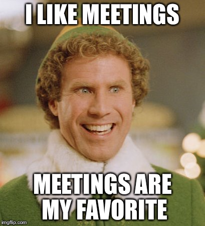 Buddy The Elf | I LIKE MEETINGS MEETINGS ARE MY FAVORITE | image tagged in memes,buddy the elf | made w/ Imgflip meme maker