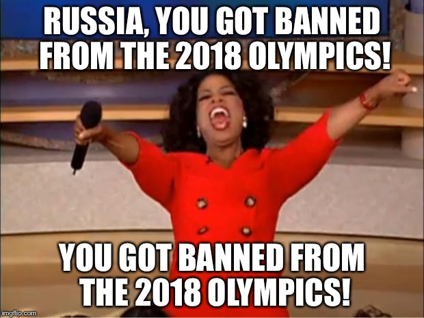Russia got banned from 2018 Olympics | RUSSIA, YOU GOT BANNED FROM THE 2018 OLYMPICS! YOU GOT BANNED FROM THE 2018 OLYMPICS! | image tagged in memes,oprah you get a,damned russians,olympics,banned,cheaters | made w/ Imgflip meme maker