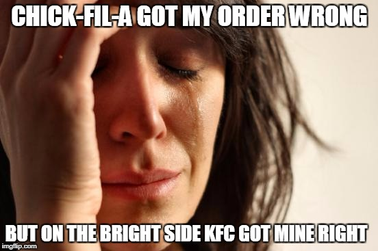 First World Problems Meme | CHICK-FIL-A GOT MY ORDER WRONG BUT ON THE BRIGHT SIDE KFC GOT MINE RIGHT | image tagged in memes,first world problems | made w/ Imgflip meme maker