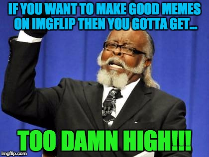 Too Damn High Meme | IF YOU WANT TO MAKE GOOD MEMES ON IMGFLIP THEN YOU GOTTA GET... TOO DAMN HIGH!!! | image tagged in memes,too damn high | made w/ Imgflip meme maker