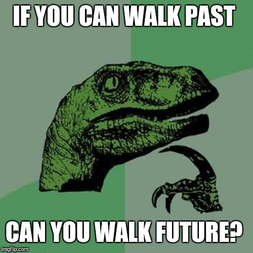 Philosoraptor Meme | IF YOU CAN WALK PAST CAN YOU WALK FUTURE? | image tagged in memes,philosoraptor | made w/ Imgflip meme maker