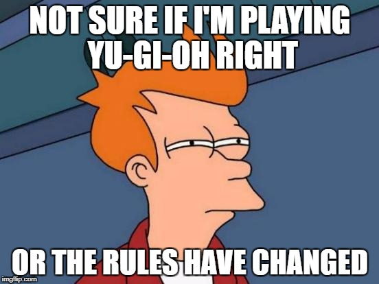 Futurama Fry Meme | NOT SURE IF I'M PLAYING YU-GI-OH RIGHT OR THE RULES HAVE CHANGED | image tagged in memes,futurama fry | made w/ Imgflip meme maker