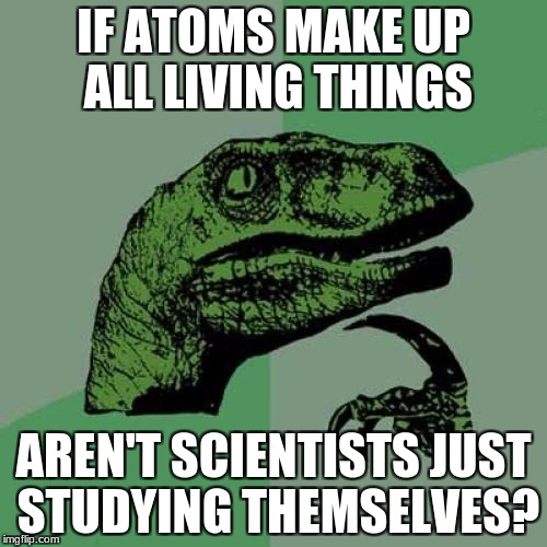Philosoraptor Meme | IF ATOMS MAKE UP ALL LIVING THINGS AREN'T SCIENTISTS JUST STUDYING THEMSELVES? | image tagged in memes,philosoraptor | made w/ Imgflip meme maker