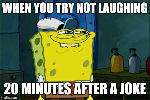 Dont You Squidward Meme | WHEN YOU TRY NOT LAUGHING 20 MINUTES AFTER A JOKE | image tagged in memes,dont you squidward | made w/ Imgflip meme maker