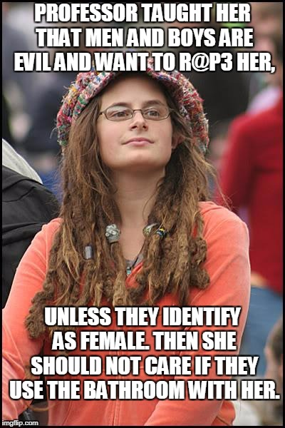 GENDER STUDIES  | PROFESSOR TAUGHT HER THAT MEN AND BOYS ARE EVIL AND WANT TO R@P3 HER, UNLESS THEY IDENTIFY AS FEMALE. THEN SHE SHOULD NOT CARE IF THEY USE T | image tagged in memes,college liberal,gender studies,men,boys,identify | made w/ Imgflip meme maker