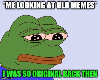 Man... my life sux  | *ME LOOKING AT OLD MEMES* I WAS SO ORIGINAL BACK THEN | image tagged in pepe the frog,memes,dank memes,original,unoriginal,imgflip | made w/ Imgflip meme maker