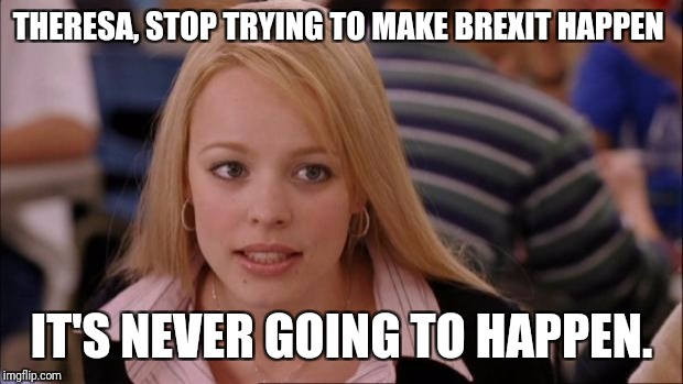Its Not Going To Happen Meme | THERESA, STOP TRYING TO MAKE BREXIT HAPPEN IT'S NEVER GOING TO HAPPEN. | image tagged in memes,its not going to happen | made w/ Imgflip meme maker