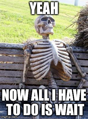 Waiting Skeleton Meme | YEAH NOW ALL I HAVE TO DO IS WAIT | image tagged in memes,waiting skeleton | made w/ Imgflip meme maker