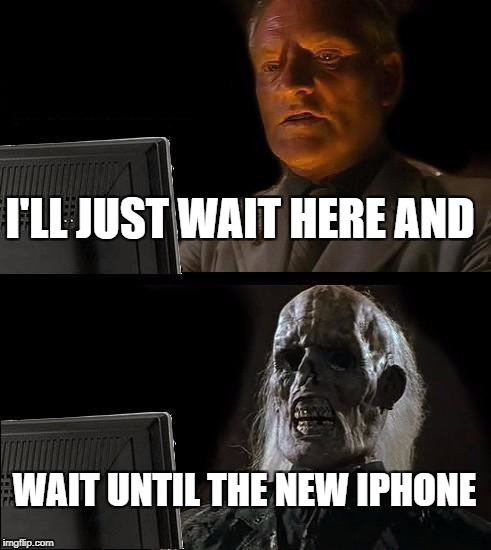 Ill Just Wait Here Meme | I'LL JUST WAIT HERE AND WAIT UNTIL THE NEW IPHONE | image tagged in memes,ill just wait here | made w/ Imgflip meme maker