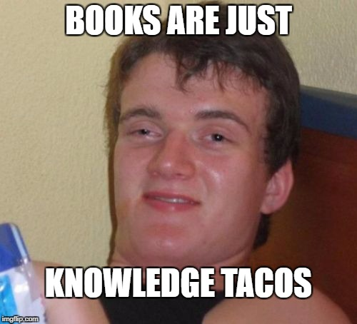 Just trying to steal from Food Week Nov 29-Dec 5, don't mind me... | BOOKS ARE JUST KNOWLEDGE TACOS | image tagged in memes,10 guy,taco bell,funny,tasty | made w/ Imgflip meme maker