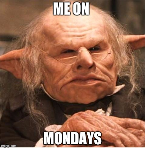 harry potter goblin | ME ON MONDAYS | image tagged in harry potter goblin | made w/ Imgflip meme maker