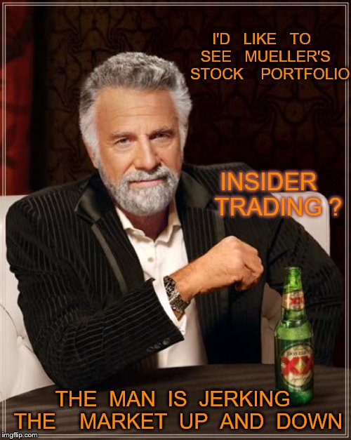 The Most Interesting Man In The World Meme | I'D   LIKE   TO   SEE   MUELLER'S     STOCK    PORTFOLIO THE  MAN  IS  JERKING  THE    MARKET  UP  AND  DOWN INSIDER   TRADING ? | image tagged in memes,the most interesting man in the world | made w/ Imgflip meme maker