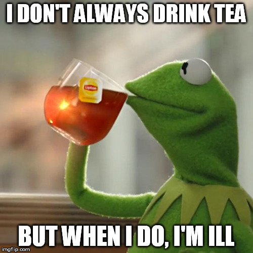 But Thats None Of My Business Meme | I DON'T ALWAYS DRINK TEA BUT WHEN I DO, I'M ILL | image tagged in memes,but thats none of my business,kermit the frog | made w/ Imgflip meme maker