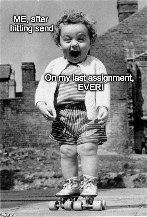 ME, after hitting send On my last assignment, EVER! | image tagged in excited baby | made w/ Imgflip meme maker