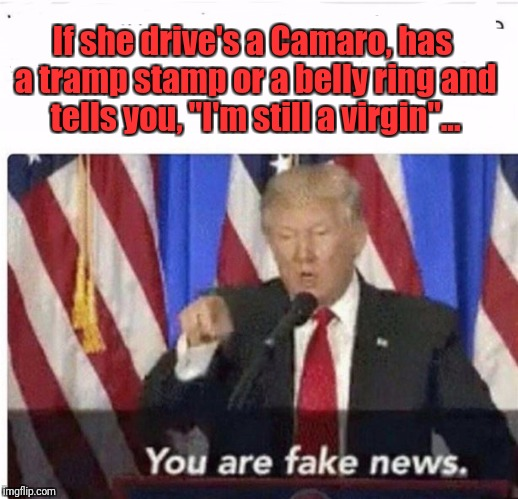 "Fake News |  If she drive's a Camaro, has a tramp stamp or a belly ring and tells you, ""I'm still a virgin""... 