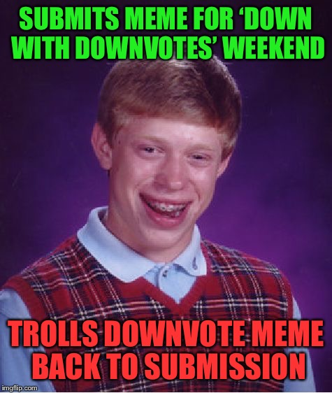 of course.... | SUBMITS MEME FOR 'DOWN WITH DOWNVOTES' WEEKEND TROLLS DOWNVOTE MEME BACK TO SUBMISSION | image tagged in bad luck brian,downvote,downvotes,troll,trolls | made w/ Imgflip meme maker