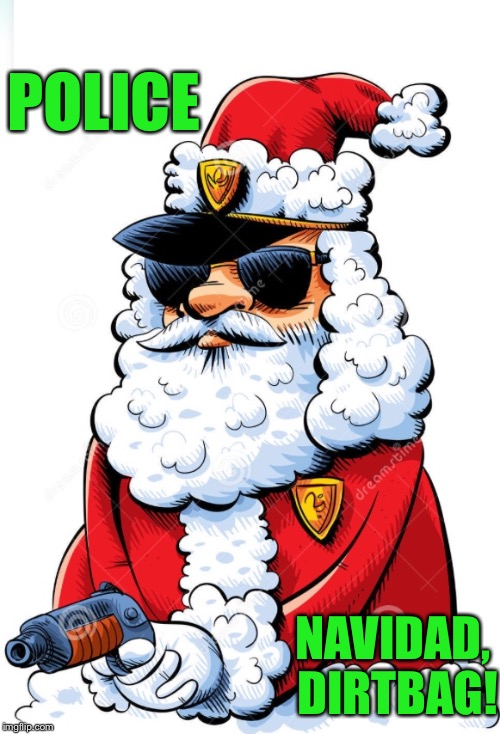 officer santa | POLICE NAVIDAD, DIRTBAG! | image tagged in santa,santa claus,xmas,cop,police,christmas | made w/ Imgflip meme maker