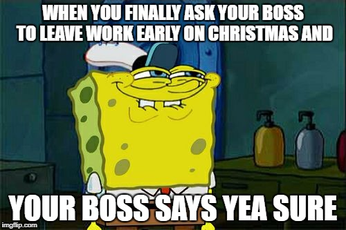 Dont You Squidward Meme | WHEN YOU FINALLY ASK YOUR BOSS TO LEAVE WORK EARLY ON CHRISTMAS AND YOUR BOSS SAYS YEA SURE | image tagged in memes,dont you squidward | made w/ Imgflip meme maker
