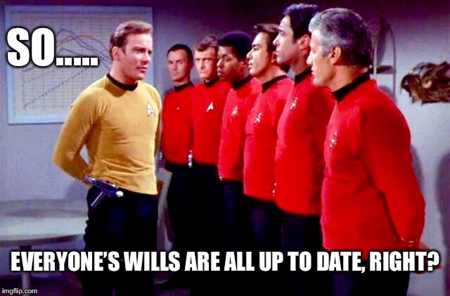 before you leave on this dangerous mission... | SO..... EVERYONE'S WILLS ARE ALL UP TO DATE, RIGHT? | image tagged in star trek,captain kirk,star trek red shirts,red shirt | made w/ Imgflip meme maker