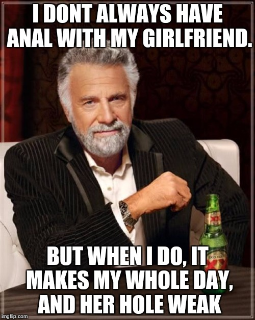 ;) | I DONT ALWAYS HAVE ANAL WITH MY GIRLFRIEND. BUT WHEN I DO, IT MAKES MY WHOLE DAY, AND HER HOLE WEAK | image tagged in memes,the most interesting man in the world | made w/ Imgflip meme maker